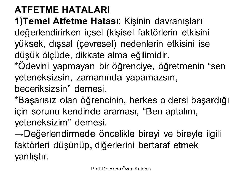 Prof. Dr. Rana Özen Kutanis ATFETME HATALARI 1)Temel Atfetme Hatası: Kişinin davranışları değerlendirirken içsel (kişisel faktörlerin etkisini yüksek,