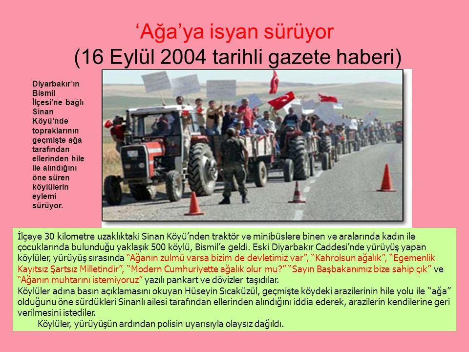 'Ağa'ya isyan sürüyor (16 Eylül 2004 tarihli gazete haberi) Diyarbakır'ın Bismil İlçesi'ne bağlı Sinan Köyü'nde topraklarının geçmişte ağa tarafından ellerinden hile ile alındığını öne süren köylülerin eylemi sürüyor.