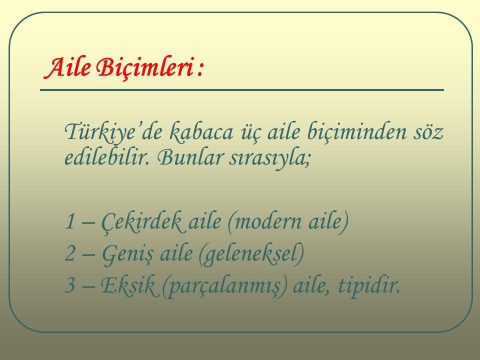 Aile Biçimleri : Türkiye'de kabaca üç aile biçiminden söz edilebilir. Bunlar sırasıyla; 1 – Çekirdek aile (modern aile) 2 – Geniş aile (geleneksel) 3