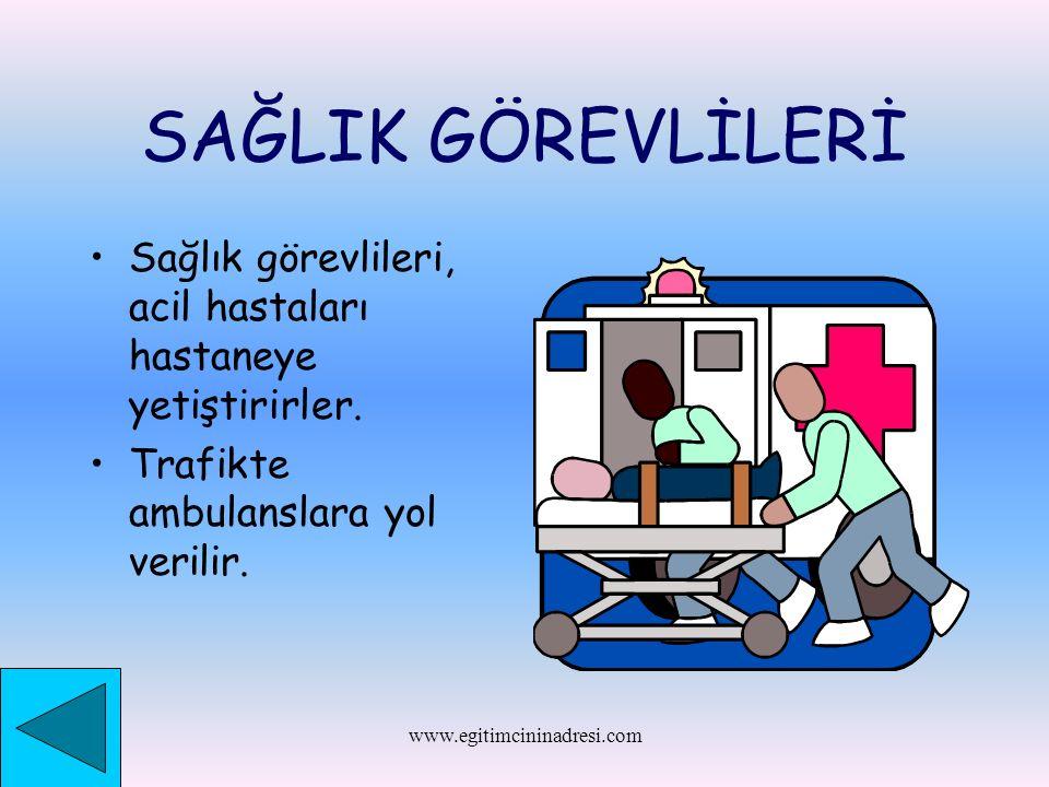 SAĞLIK GÖREVLİLERİ Sağlık görevlileri, acil hastaları hastaneye yetiştirirler. Trafikte ambulanslara yol verilir. www.egitimcininadresi.com