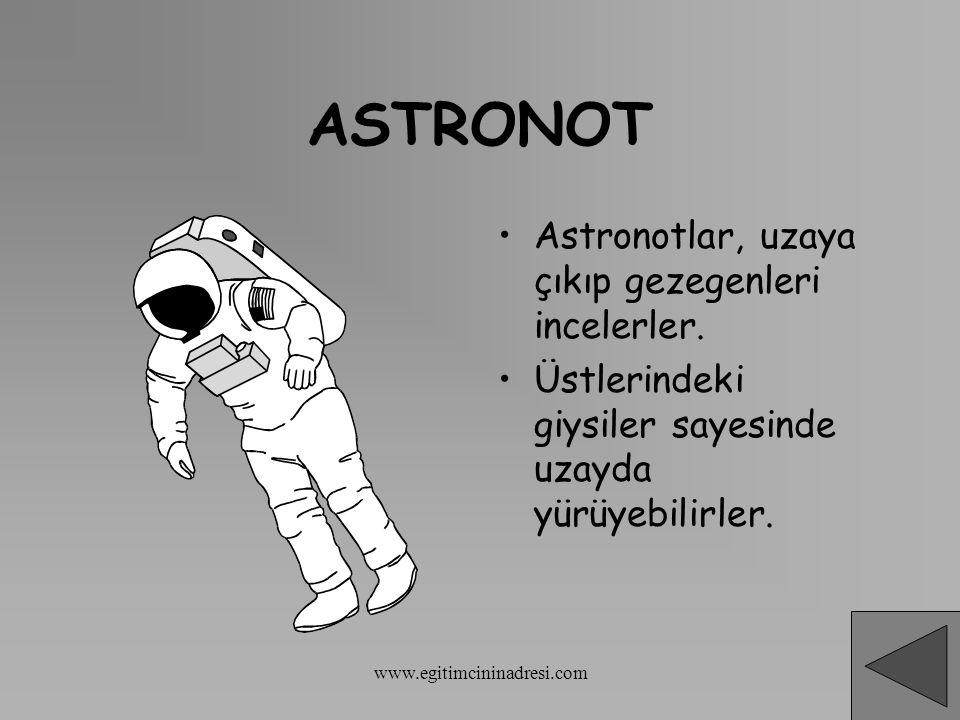 ASTRONOT Astronotlar, uzaya çıkıp gezegenleri incelerler. Üstlerindeki giysiler sayesinde uzayda yürüyebilirler. www.egitimcininadresi.com
