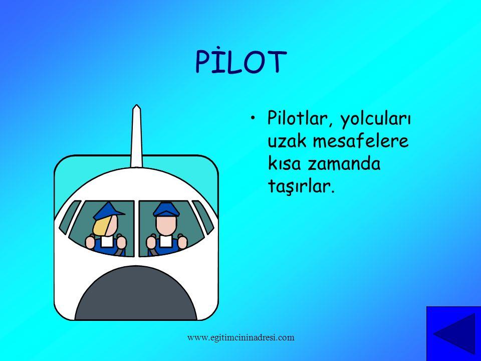 PİLOT Pilotlar, yolcuları uzak mesafelere kısa zamanda taşırlar. www.egitimcininadresi.com