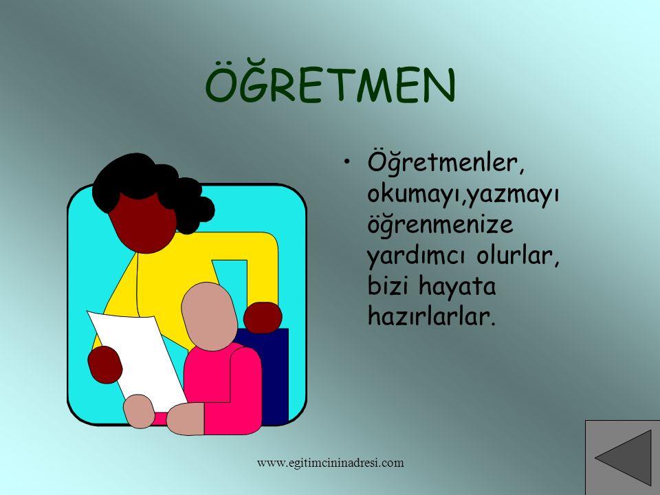 ÖĞRETMEN Öğretmenler, okumayı,yazmayı öğrenmenize yardımcı olurlar, bizi hayata hazırlarlar. www.egitimcininadresi.com