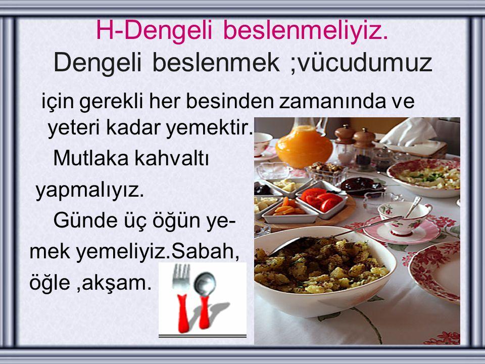 H-Dengeli beslenmeliyiz. Dengeli beslenmek ;vücudumuz için gerekli her besinden zamanında ve yeteri kadar yemektir. Mutlaka kahvaltı yapmalıyız. Günde
