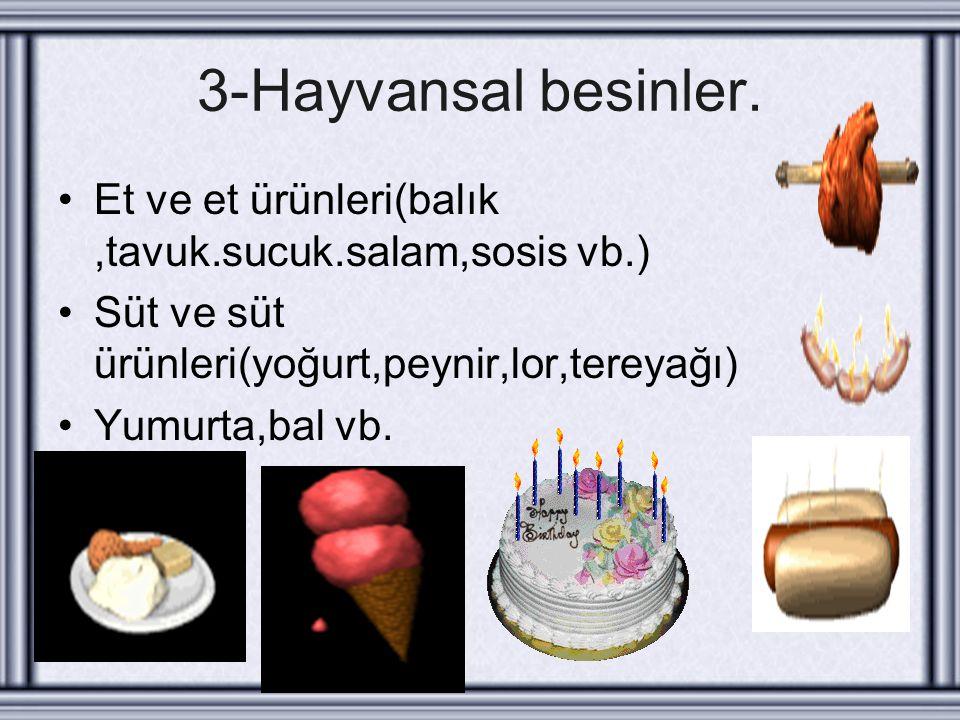 3-Hayvansal besinler. Et ve et ürünleri(balık,tavuk.sucuk.salam,sosis vb.) Süt ve süt ürünleri(yoğurt,peynir,lor,tereyağı) Yumurta,bal vb.