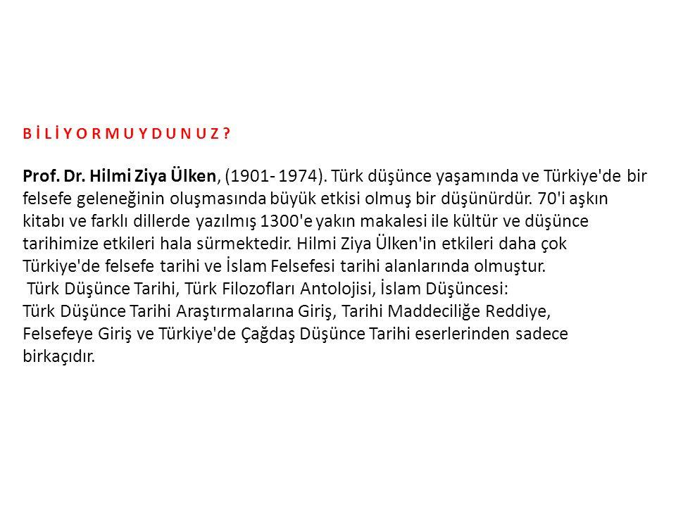 B İ L İ Y O R M U Y D U N U Z ? Prof. Dr. Hilmi Ziya Ülken, (1901- 1974). Türk düşünce yaşamında ve Türkiye'de bir felsefe geleneğinin oluşmasında büy
