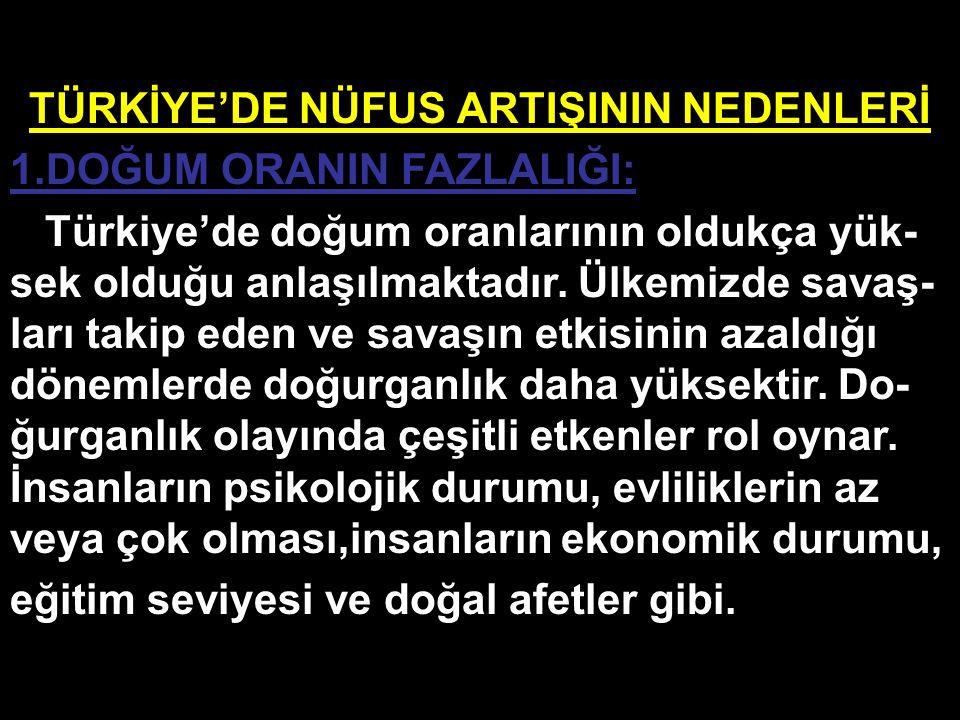 TÜRKİYE'DE NÜFUS ARTIŞININ NEDENLERİ 1.DOĞUM ORANIN FAZLALIĞI: Türkiye'de doğum oranlarının oldukça yük- sek olduğu anlaşılmaktadır. Ülkemizde savaş-