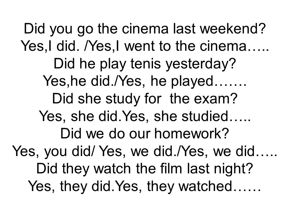 Did you go the cinema last weekend? Yes,I did. /Yes,I went to the cinema….. Did he play tenis yesterday? Yes,he did./Yes, he played……. Did she study f