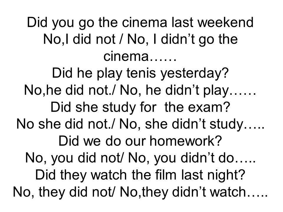 Did you go the cinema last weekend No,I did not / No, I didn't go the cinema…… Did he play tenis yesterday? No,he did not./ No, he didn't play…… Did s