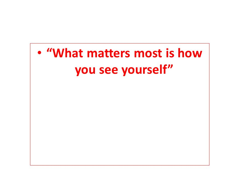 """What matters most is how you see yourself"""
