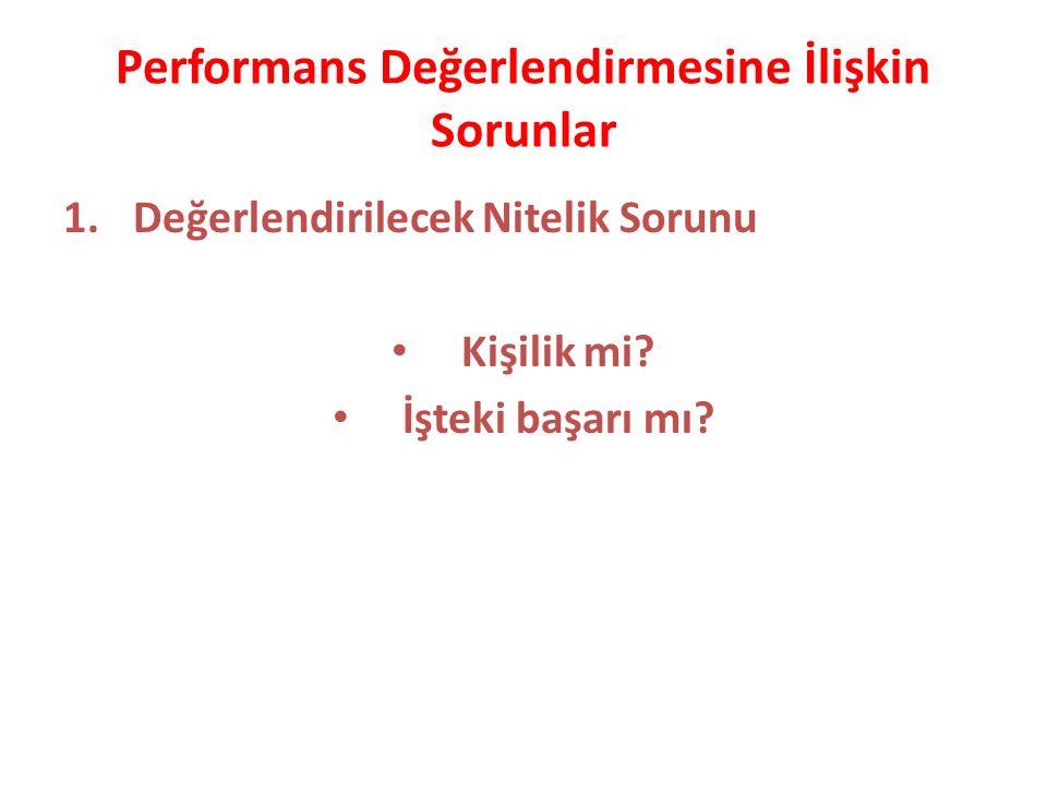Performans Değerlendirmesine İlişkin Sorunlar 1.Değerlendirilecek Nitelik Sorunu Kişilik mi? İşteki başarı mı?