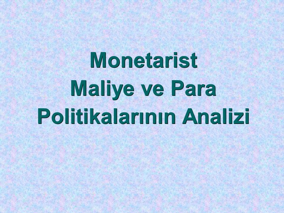 Monetarist Maliye ve Para Politikalarının Analizi Monetarist Maliye ve Para Politikalarının Analizi
