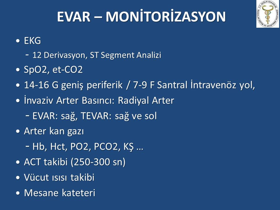 EVAR – MONİTORİZASYON EKG EKG - 12 Derivasyon, ST Segment Analizi SpO2, et-CO2 SpO2, et-CO2 14-16 G geniş periferik / 7-9 F Santral İntravenöz yol, 14