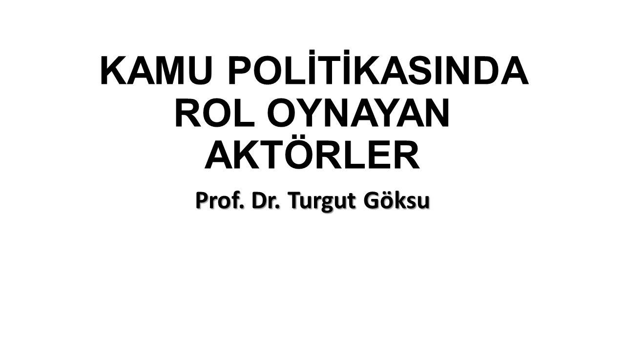 KAMU POLİTİKASINDA ROL OYNAYAN AKTÖRLER Prof. Dr. Turgut Göksu