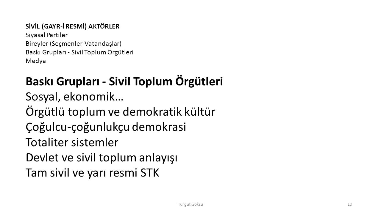 Turgut Göksu10 SİVİL (GAYR-İ RESMİ) AKTÖRLER Siyasal Partiler Bireyler (Seçmenler-Vatandaşlar) Baskı Grupları - Sivil Toplum Örgütleri Medya Baskı Grupları - Sivil Toplum Örgütleri Sosyal, ekonomik… Örgütlü toplum ve demokratik kültür Çoğulcu-çoğunlukçu demokrasi Totaliter sistemler Devlet ve sivil toplum anlayışı Tam sivil ve yarı resmi STK