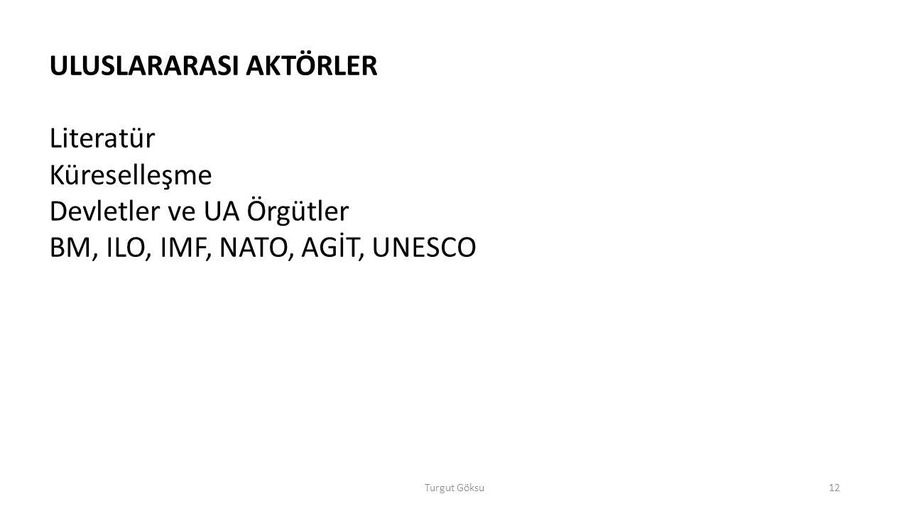 Turgut Göksu12 ULUSLARARASI AKTÖRLER Literatür Küreselleşme Devletler ve UA Örgütler BM, ILO, IMF, NATO, AGİT, UNESCO