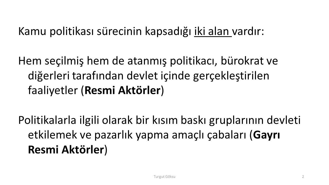 Turgut Göksu3 KAMU POLİTİKASINDA ROL OYNAYAN AKTÖRLER RESMİ AKTÖRLER Parlamento Yargı Kurumları Hükümet ve Kamu Bürokrasisi SİVİL (GAYR-İ RESMİ) AKTÖRLER Siyasal Partiler Bireyler (Seçmenler-Vatandaşlar) Baskı Grupları - Sivil Toplum Örgütleri Medya ULUSLARARASI AKTÖRLER