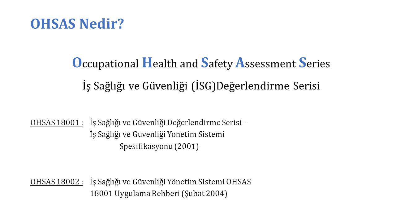 O ccupational H ealth and S afety A ssessment S eries İş Sağlığı ve Güvenliği (İSG)Değerlendirme Serisi OHSAS Nedir? OHSAS 18001 :İş Sağlığı ve Güvenl