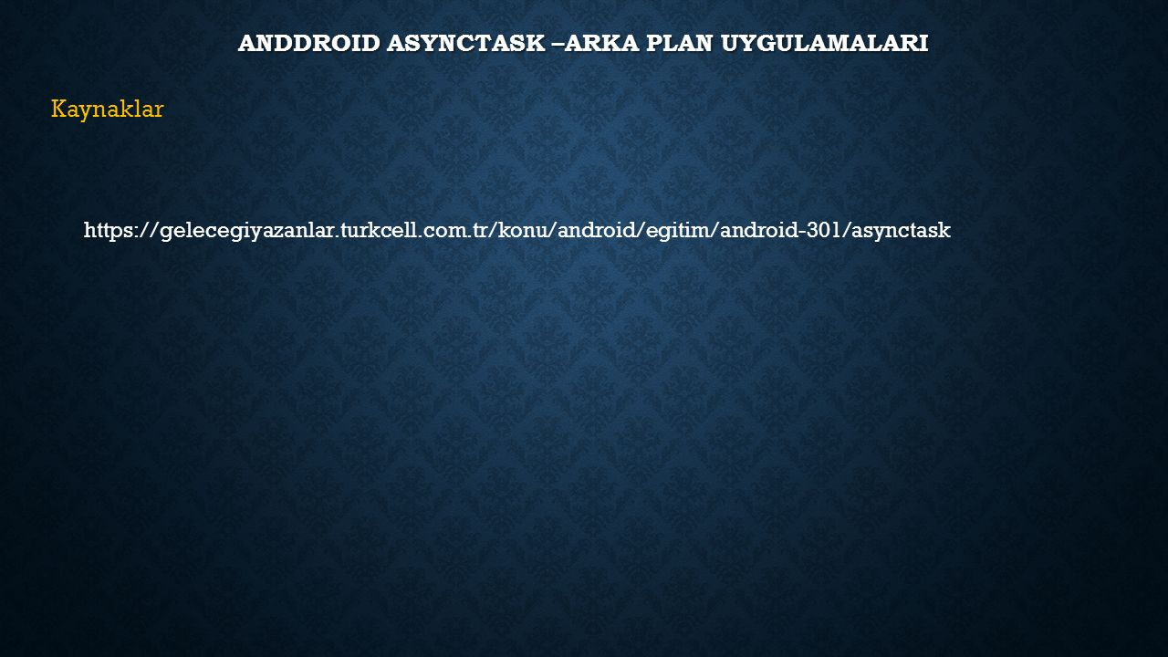 ANDDROID ASYNCTASK –ARKA PLAN UYGULAMALARI Kaynaklar https://gelecegiyazanlar.turkcell.com.tr/konu/android/egitim/android-301/asynctask