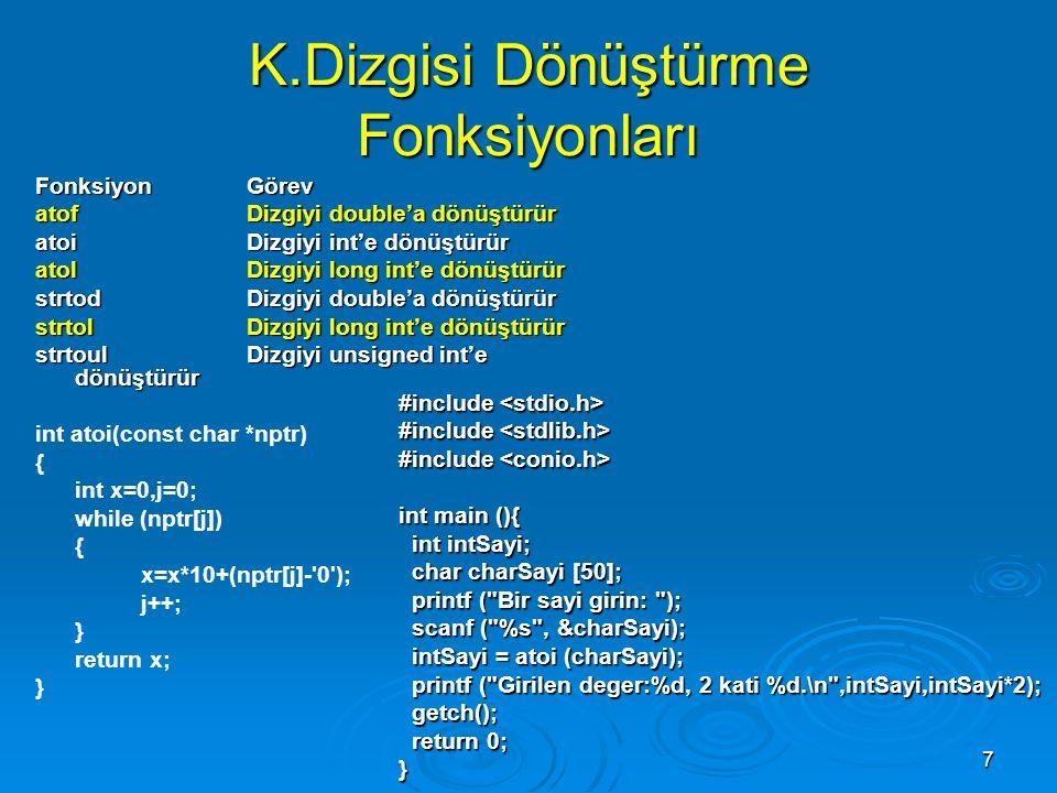 7 K.Dizgisi Dönüştürme Fonksiyonları Fonksiyon Görev atof Dizgiyi double'a dönüştürür atoi Dizgiyi int'e dönüştürür atol Dizgiyi long int'e dönüştürür strtod Dizgiyi double'a dönüştürür strtol Dizgiyi long int'e dönüştürür strtoul Dizgiyi unsigned int'e dönüştürür int atoi(const char *nptr) { int x=0,j=0; while (nptr[j]) { x=x*10+(nptr[j]- 0 ); j++; } return x; } #include #include int main (){ int intSayi; int intSayi; char charSayi [50]; char charSayi [50]; printf ( Bir sayi girin: ); printf ( Bir sayi girin: ); scanf ( %s , &charSayi); scanf ( %s , &charSayi); intSayi = atoi (charSayi); intSayi = atoi (charSayi); printf ( Girilen deger:%d, 2 kati %d.\n ,intSayi,intSayi*2); printf ( Girilen deger:%d, 2 kati %d.\n ,intSayi,intSayi*2); getch(); getch(); return 0; return 0;}