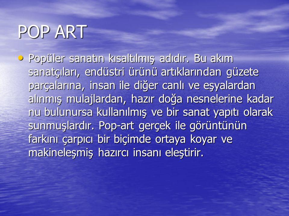 POP ART Popüler sanatın kısaltılmış adıdır. Bu akım sanatçıları, endüstri ürünü artıklarından güzete parçalarına, insan ile diğer canlı ve eşyalardan