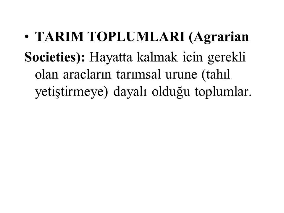 TARIM TOPLUMLARI (Agrarian Societies): Hayatta kalmak icin gerekli olan aracların tarımsal urune (tahıl yetiştirmeye) dayalı olduğu toplumlar.