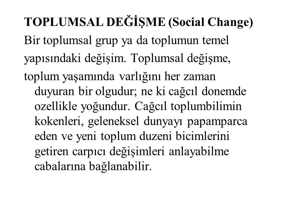 TOPLUMSAL DEĞİŞME (Social Change) Bir toplumsal grup ya da toplumun temel yapısındaki değişim. Toplumsal değişme, toplum yaşamında varlığını her zaman