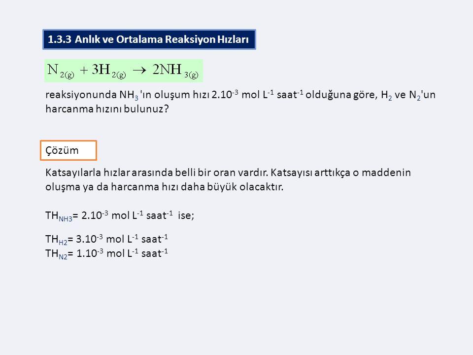 reaksiyonunda NH 3 'ın oluşum hızı 2.10 -3 mol L -1 saat -1 olduğuna göre, H 2 ve N 2 'un harcanma hızını bulunuz? 1.2.3 Ortalama Hız Çözüm Katsayılar
