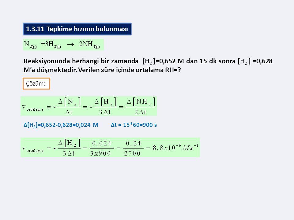 Reaksiyonunda herhangi bir zamanda [H 2 ]=0,652 M dan 15 dk sonra [H 2 ] =0,628 M'a düşmektedir. Verilen süre içinde ortalama RH=? Çözüm: ∆[H 2 ]=0,65