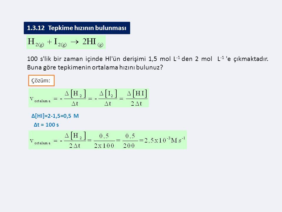 Çözüm: ∆[HI]=2-1,5=0,5 M 1.3.12 Tepkime hızının bulunması ∆t = 100 s 100 s'lik bir zaman içinde Hl'ün derişimi 1,5 mol L -1 den 2 mol L -1 'e çıkmakta