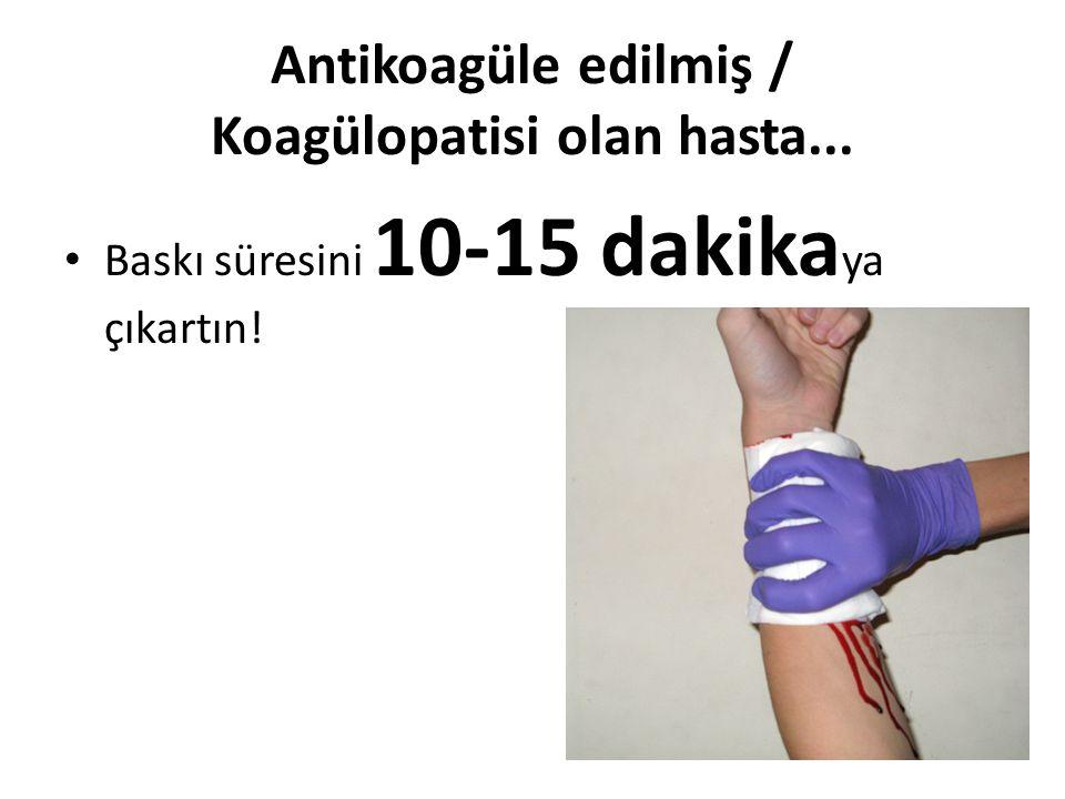 Antikoagüle edilmiş / Koagülopatisi olan hasta... Baskı süresini 10-15 dakika ya çıkartın!