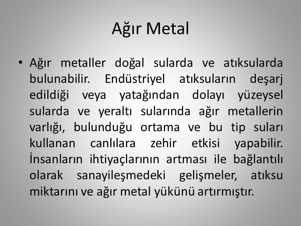 Ağır Metal Ağır metaller doğal sularda ve atıksularda bulunabilir. Endüstriyel atıksuların deşarj edildiği veya yatağından dolayı yüzeysel sularda ve