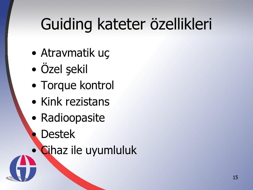 Guiding kateter özellikleri Atravmatik uç Özel şekil Torque kontrol Kink rezistans Radioopasite Destek Cihaz ile uyumluluk 15