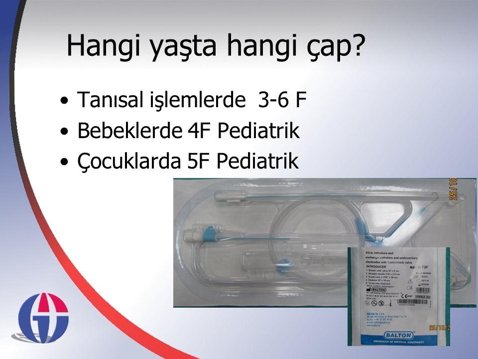Hangi yaşta hangi çap? Tanısal işlemlerde 3-6 F Bebeklerde 4F Pediatrik Çocuklarda 5F Pediatrik 4