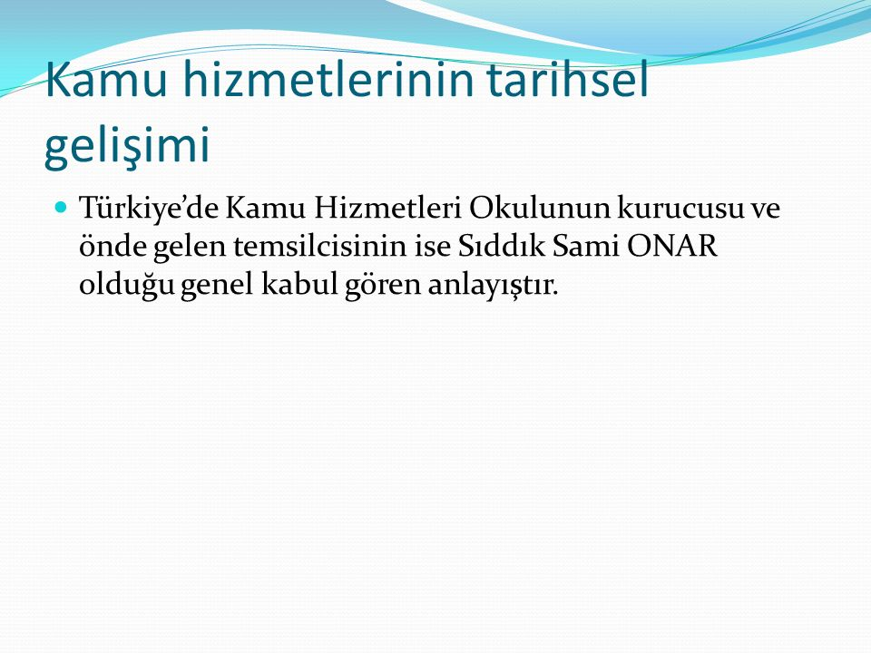 Kamu hizmetlerinin tarihsel gelişimi Türkiye'de Kamu Hizmetleri Okulunun kurucusu ve önde gelen temsilcisinin ise Sıddık Sami ONAR olduğu genel kabul