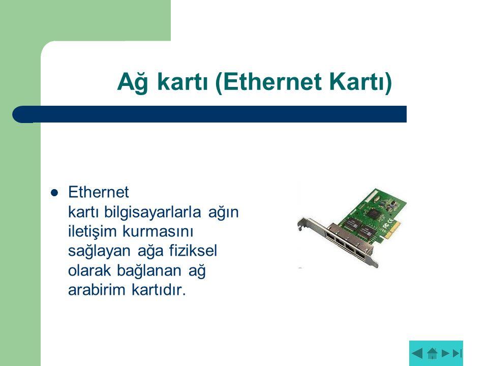 Ağ kartı (Ethernet Kartı) Ethernet kartı bilgisayarlarla ağın iletişim kurmasını sağlayan ağa fiziksel olarak bağlanan ağ arabirim kartıdır.
