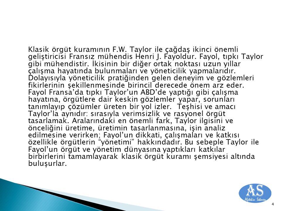 Klasik örgüt kuramının F.W. Taylor ile çağdaş ikinci önemli geliştiricisi Fransız mühendis Henri J. Fayoldur. Fayol, tıpkı Taylor gibi mühendistir. İk