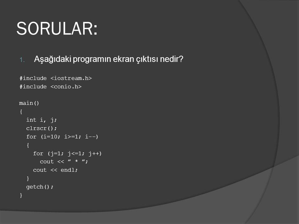 "SORULAR: 1. Aşağıdaki programın ekran çıktısı nedir? #include main() { int i, j; clrscr(); for (i=10; i>=1; i--) { for (j=1; j<=1; j++) cout << "" * "";"