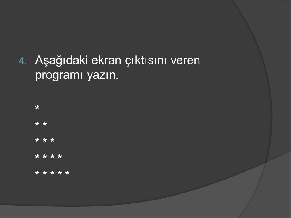 4. Aşağıdaki ekran çıktısını veren programı yazın. * * * * * * * * * * *