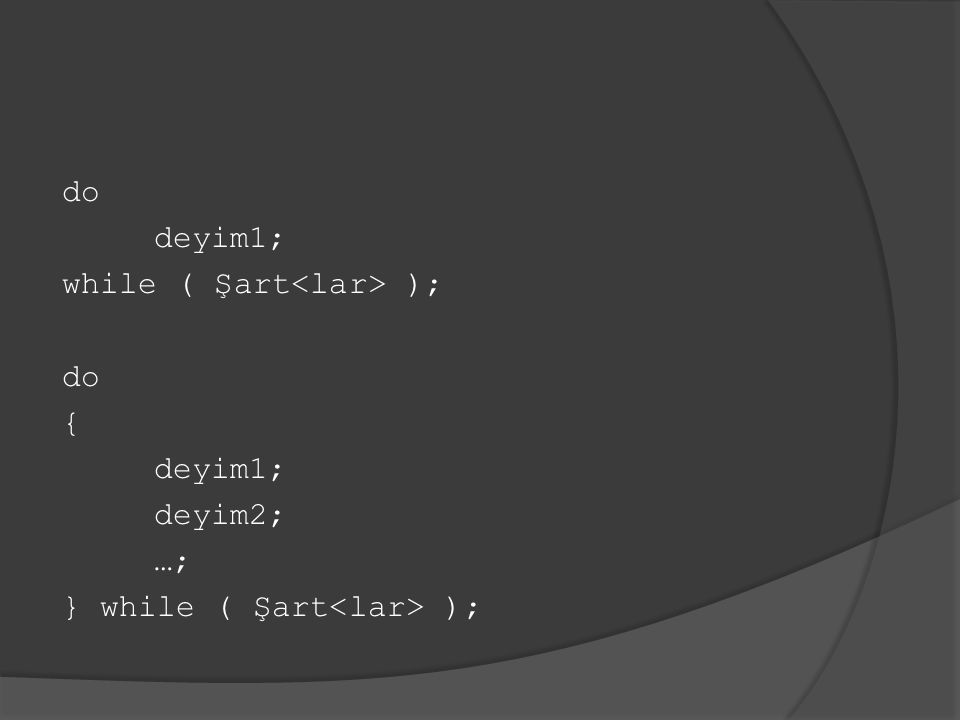 do deyim1; while ( Şart ); do { deyim1; deyim2; …; } while ( Şart );