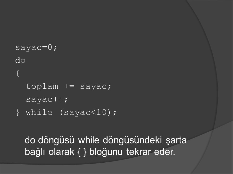 sayac=0; do { toplam += sayac; sayac++; } while (sayac<10); do döngüsü while döngüsündeki şarta bağlı olarak { } bloğunu tekrar eder.