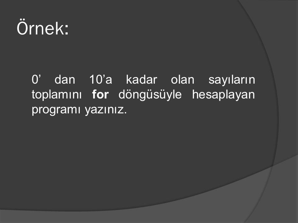Örnek: 0' dan 10'a kadar olan sayıların toplamını for döngüsüyle hesaplayan programı yazınız.