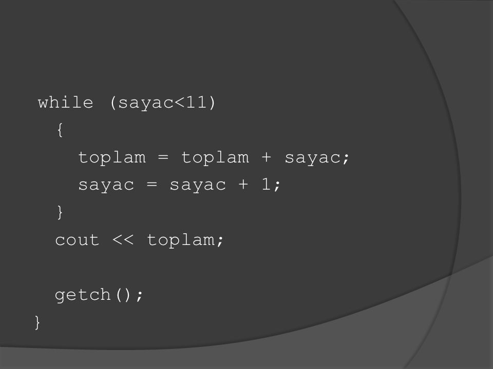 while (sayac<11) { toplam = toplam + sayac; sayac = sayac + 1; } cout << toplam; getch(); }