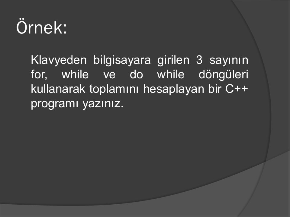 #include main() { int sayi, i, top=0; for (i=0; i<3; i++) { cout << Sayi giriniz: ; cin >> sayi; top = top + sayi; } cout<< \nFOR ile toplam: << top << endl << endl;