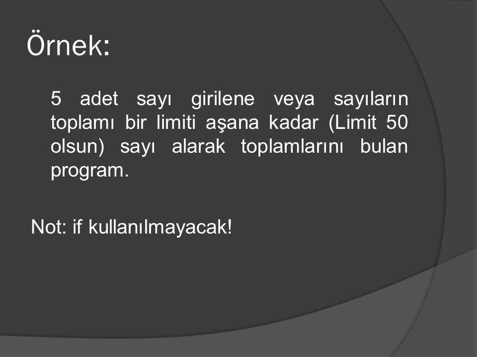 Örnek: 5 adet sayı girilene veya sayıların toplamı bir limiti aşana kadar (Limit 50 olsun) sayı alarak toplamlarını bulan program. Not: if kullanılmay