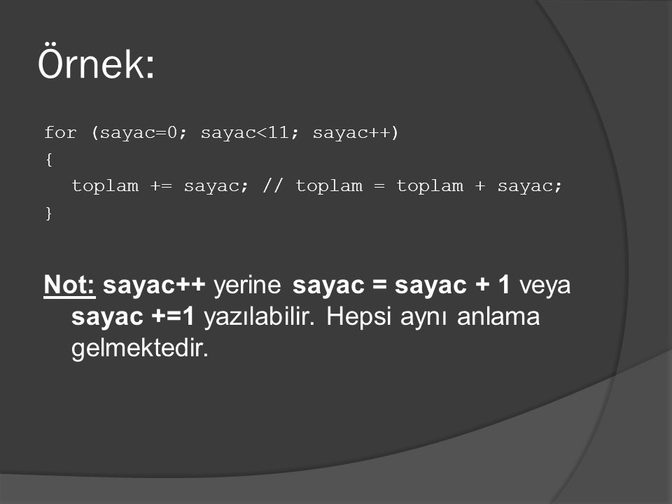 Örnek: for (sayac=0; sayac<11; sayac++) { toplam += sayac; // toplam = toplam + sayac; } Not: sayac++ yerine sayac = sayac + 1 veya sayac +=1 yazılabi