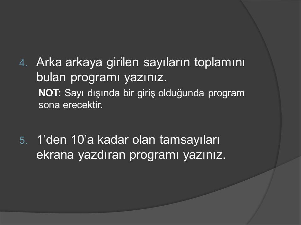 4. Arka arkaya girilen sayıların toplamını bulan programı yazınız. NOT: Sayı dışında bir giriş olduğunda program sona erecektir. 5. 1'den 10'a kadar o