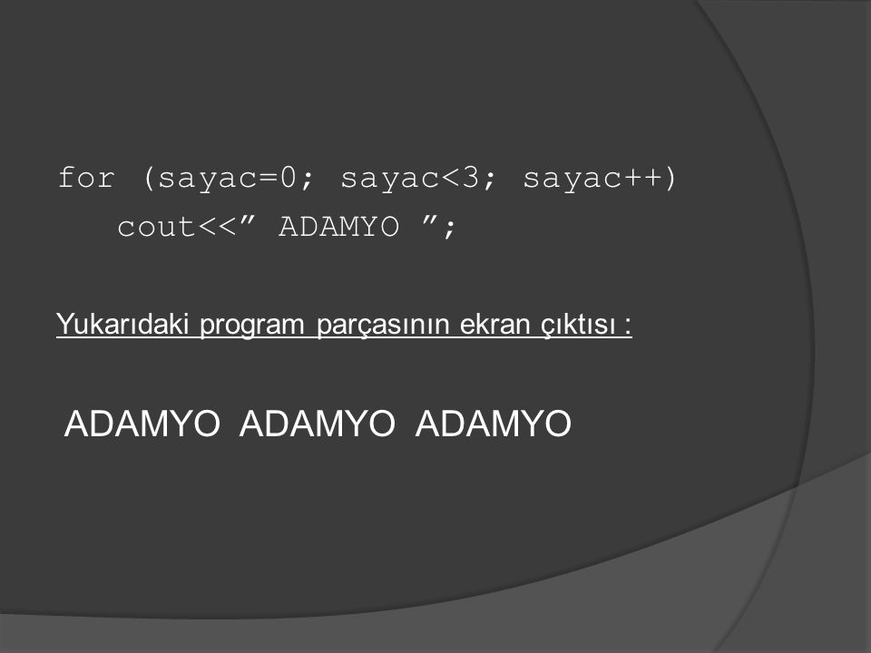 "for (sayac=0; sayac<3; sayac++) cout<<"" ADAMYO ""; Yukarıdaki program parçasının ekran çıktısı : ADAMYO ADAMYO ADAMYO"