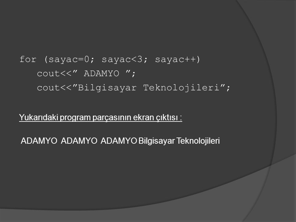 for (sayac=0; sayac<3; sayac++) cout<< ADAMYO ; cout<< Bilgisayar Teknolojileri ; Yukarıdaki program parçasının ekran çıktısı : ADAMYO ADAMYO ADAMYO Bilgisayar Teknolojileri