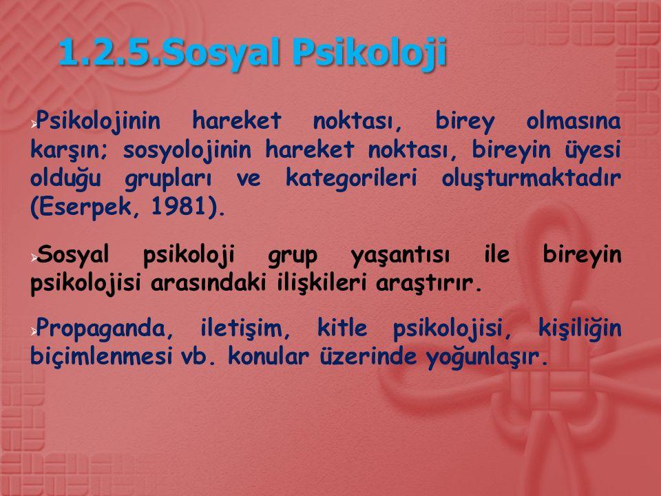 1.2.5.Sosyal Psikoloji  Psikolojinin hareket noktası, birey olmasına karşın; sosyolojinin hareket noktası, bireyin üyesi olduğu grupları ve kategorileri oluşturmaktadır (Eserpek, 1981).